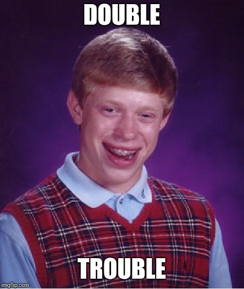 Bad Luck Brian Meme | DOUBLE TROUBLE | image tagged in memes,bad luck brian | made w/ Imgflip meme maker