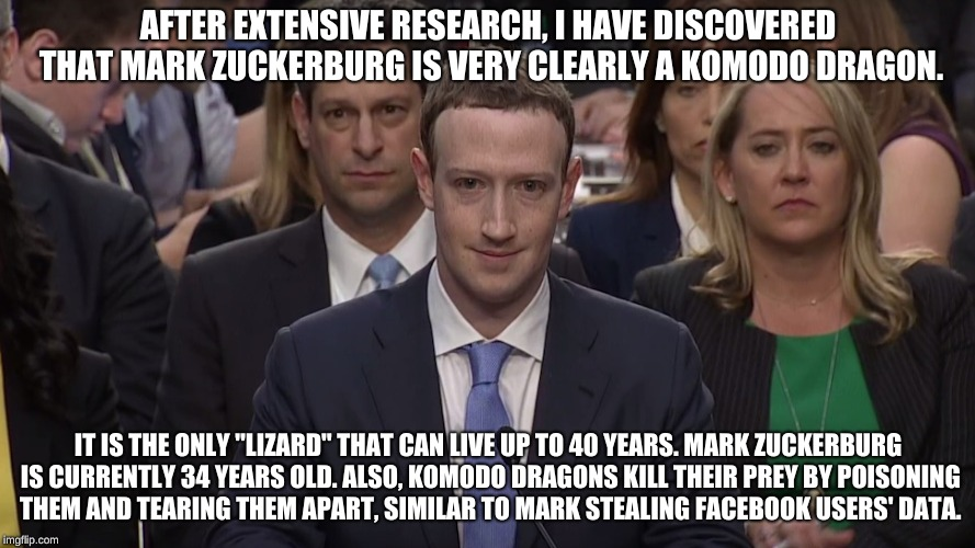 "Thanks for nothing, you useless reptile. | AFTER EXTENSIVE RESEARCH, I HAVE DISCOVERED THAT MARK ZUCKERBURG IS VERY CLEARLY A KOMODO DRAGON. IT IS THE ONLY ""LIZARD"" THAT CAN LIVE UP T 