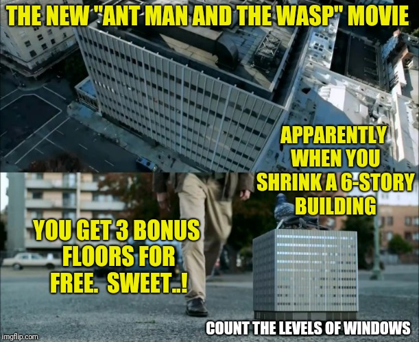 "Big Things Come in Small Packages... Ladies |  THE NEW ""ANT MAN AND THE WASP"" MOVIE; APPARENTLY WHEN YOU SHRINK A 6-STORY BUILDING; YOU GET 3 BONUS FLOORS FOR FREE.  SWEET..! COUNT THE LEVELS OF WINDOWS 