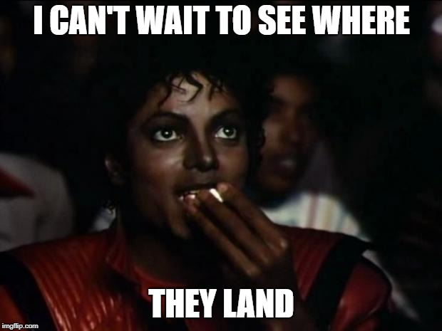 Michael Jackson Popcorn Meme | I CAN'T WAIT TO SEE WHERE THEY LAND | image tagged in memes,michael jackson popcorn | made w/ Imgflip meme maker
