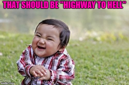 "Evil Toddler Meme | THAT SHOULD BE ""HIGHWAY TO HELL"" 