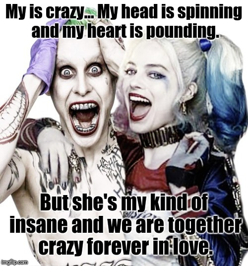 My is crazy... My head is spinning and my heart is pounding. But she's my kind of insane and we are together crazy forever in love. | image tagged in joker and harley quinn | made w/ Imgflip meme maker