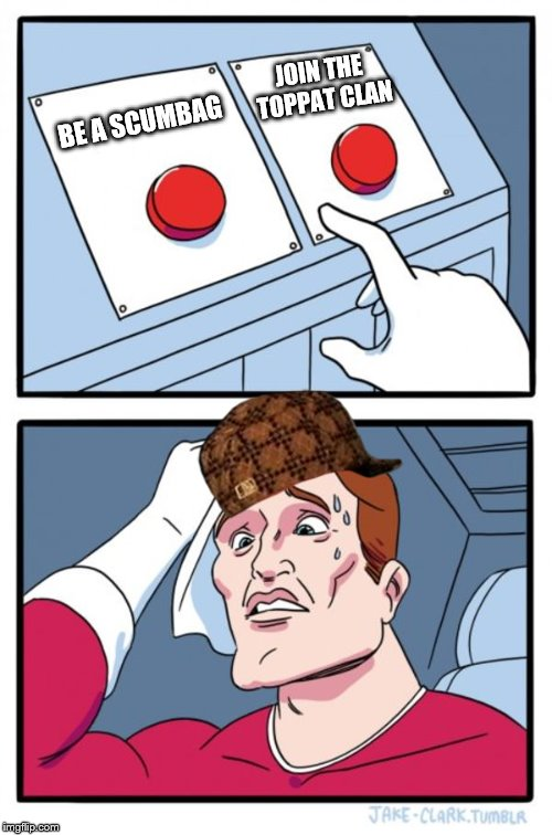 Two Buttons Meme | BE A SCUMBAG JOIN THE TOPPAT CLAN | image tagged in memes,two buttons,scumbag | made w/ Imgflip meme maker