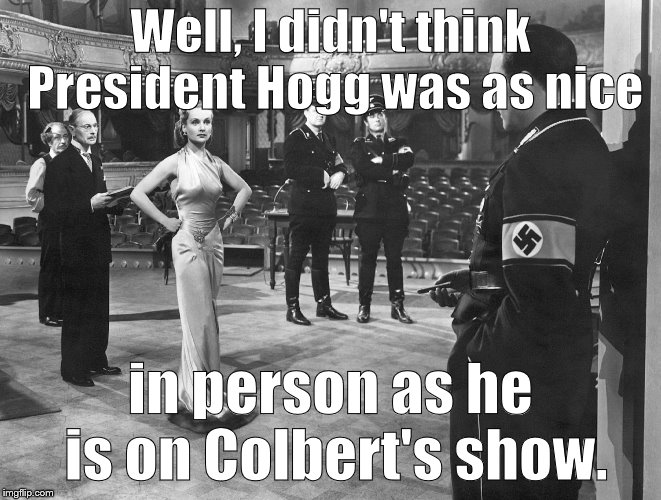 To be or not to be | Well, I didn't think President Hogg was as nice in person as he is on Colbert's show. | image tagged in to be or not to be | made w/ Imgflip meme maker