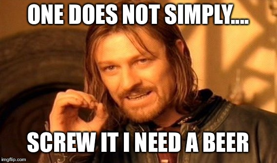 One Does Not Simply Meme | ONE DOES NOT SIMPLY.... SCREW IT I NEED A BEER | image tagged in memes,one does not simply | made w/ Imgflip meme maker