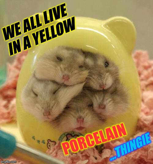WE ALL LIVE IN A YELLOW PORCELAIN ...THINGIE | made w/ Imgflip meme maker