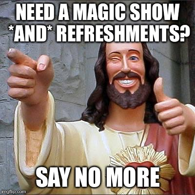 Buddy Christ Meme | NEED A MAGIC SHOW *AND* REFRESHMENTS? SAY NO MORE | image tagged in memes,buddy christ | made w/ Imgflip meme maker