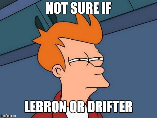 Futurama Fry Meme | NOT SURE IF LEBRON OR DRIFTER | image tagged in memes,futurama fry | made w/ Imgflip meme maker