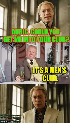 I'm telling you, he loves only gold. | AURIC, COULD YOU GET ME INTO YOUR CLUB? IT'S A MEN'S CLUB. | image tagged in goldfinger | made w/ Imgflip meme maker