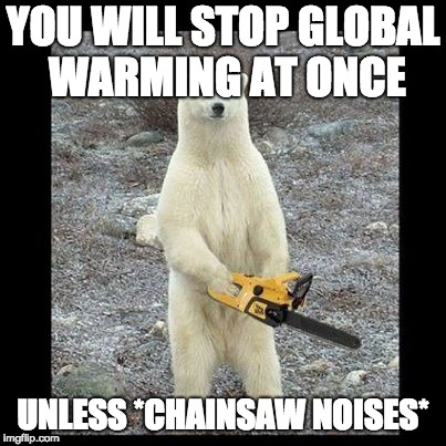 Chainsaw Bear | YOU WILL STOP GLOBAL WARMING AT ONCE UNLESS *CHAINSAW NOISES* | image tagged in memes,chainsaw bear | made w/ Imgflip meme maker