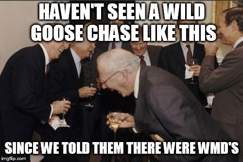 Laughing Men In Suits Meme | HAVEN'T SEEN A WILD GOOSE CHASE LIKE THIS SINCE WE TOLD THEM THERE WERE WMD'S | image tagged in memes,laughing men in suits | made w/ Imgflip meme maker