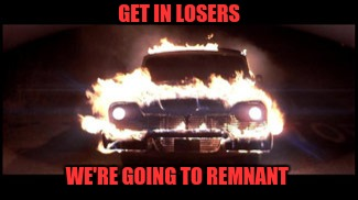 GET IN LOSERS WE'RE GOING TO REMNANT | image tagged in christine | made w/ Imgflip meme maker
