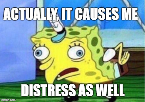 Mocking Spongebob Meme | ACTUALLY, IT CAUSES ME DISTRESS AS WELL | image tagged in memes,mocking spongebob | made w/ Imgflip meme maker