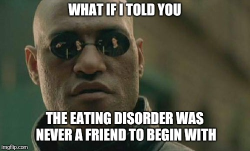 Matrix Morpheus Meme | WHAT IF I TOLD YOU THE EATING DISORDER WAS NEVER A FRIEND TO BEGIN WITH | image tagged in memes,matrix morpheus | made w/ Imgflip meme maker