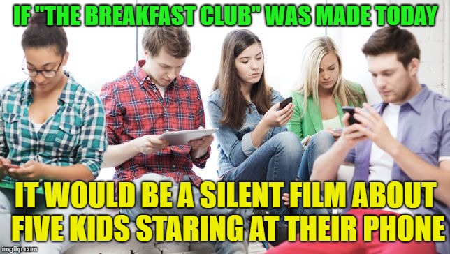 "The New Breakfast Club |  IF ""THE BREAKFAST CLUB"" WAS MADE TODAY; IT WOULD BE A SILENT FILM ABOUT FIVE KIDS STARING AT THEIR PHONE 
