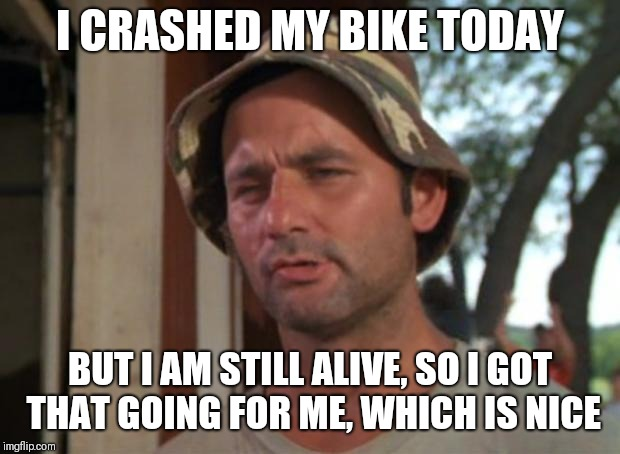 So I Got That Goin For Me Which Is Nice Meme | I CRASHED MY BIKE TODAY BUT I AM STILL ALIVE, SO I GOT THAT GOING FOR ME, WHICH IS NICE | image tagged in memes,so i got that goin for me which is nice | made w/ Imgflip meme maker