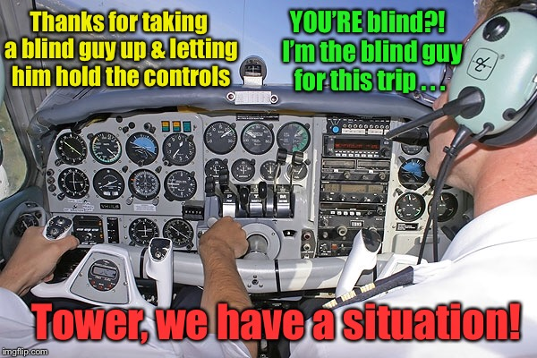 When blind faith meets a failure to communicate | Thanks for taking a blind guy up & letting him hold the controls YOU'RE blind?!  I'm the blind guy for this trip . . . Tower, we have a situ | image tagged in memes,flying,blind pilots,no communication,funny meme | made w/ Imgflip meme maker