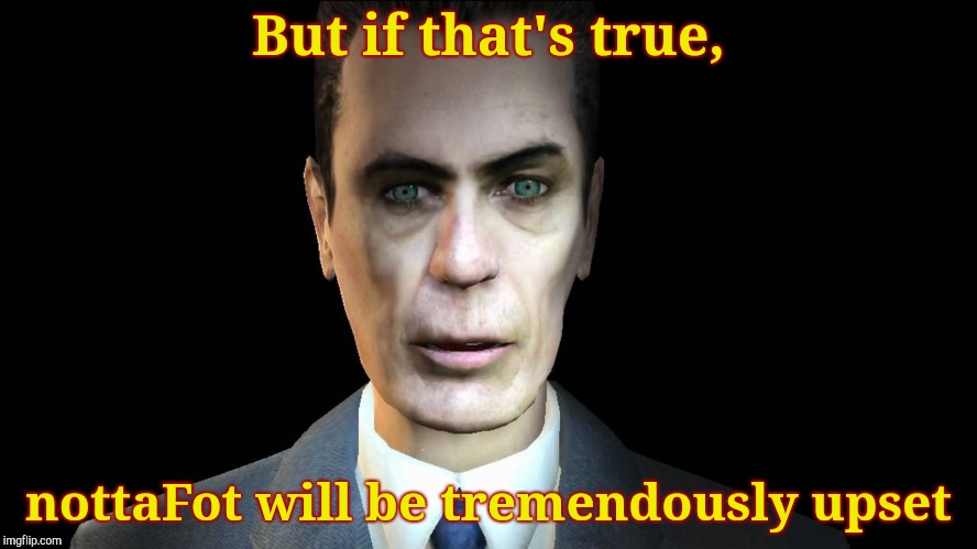 Half-Life's G-Man, from the Creepy Gallery of VagabondSoufflé  | But if that's true, nottaFot will be tremendously upset | image tagged in half-life's g-man,from the creepy gallery of vagabondsouffl | made w/ Imgflip meme maker