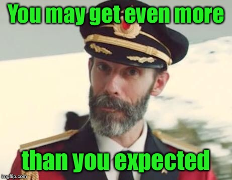 Captain Obvious | You may get even more than you expected | image tagged in captain obvious | made w/ Imgflip meme maker