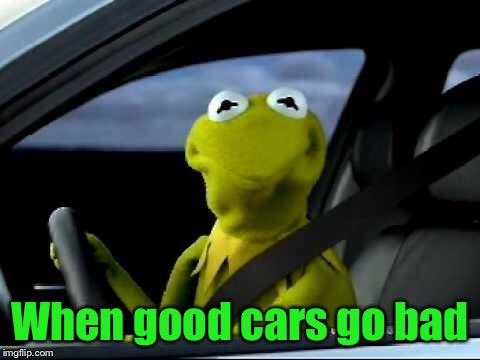 Kermit Car | When good cars go bad | image tagged in kermit car | made w/ Imgflip meme maker