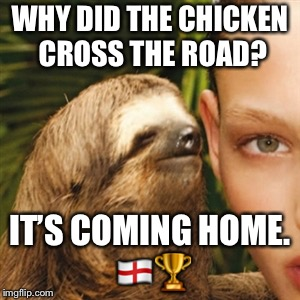 Whisper Sloth Meme | WHY DID THE CHICKEN CROSS THE ROAD? IT'S COMING HOME.  | image tagged in memes,whisper sloth | made w/ Imgflip meme maker