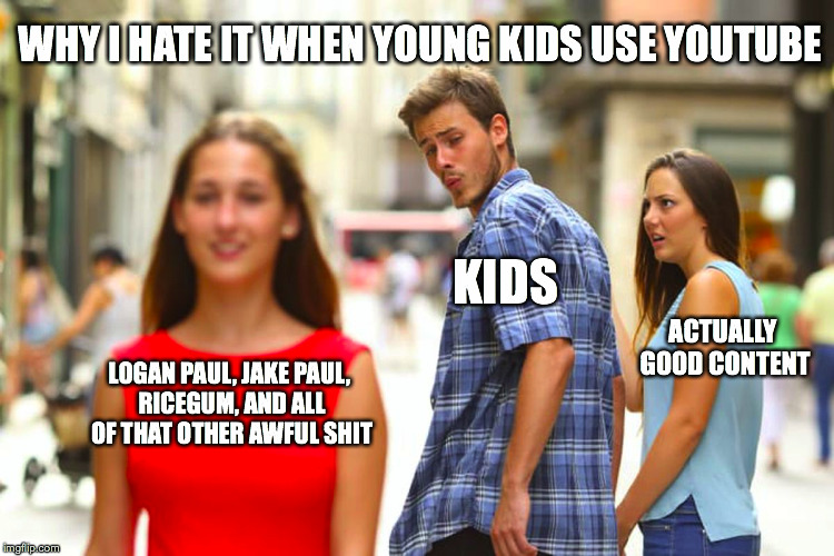 Distracted Boyfriend Meme | LOGAN PAUL, JAKE PAUL, RICEGUM, AND ALL OF THAT OTHER AWFUL SHIT KIDS ACTUALLY GOOD CONTENT WHY I HATE IT WHEN YOUNG KIDS USE YOUTUBE | image tagged in memes,distracted boyfriend | made w/ Imgflip meme maker
