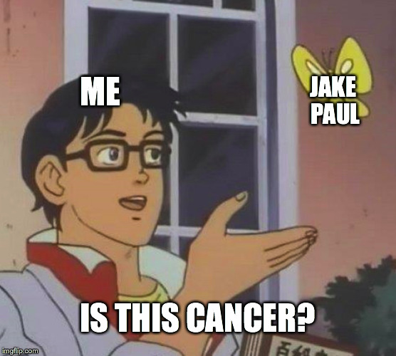 Is This A Pigeon Meme | ME JAKE PAUL IS THIS CANCER? | image tagged in memes,is this a pigeon | made w/ Imgflip meme maker
