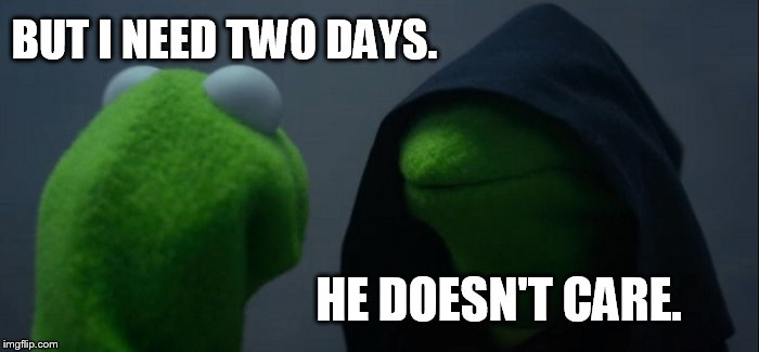 Evil Kermit Meme | BUT I NEED TWO DAYS. HE DOESN'T CARE. | image tagged in memes,evil kermit | made w/ Imgflip meme maker