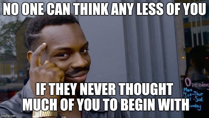 First impressions | NO ONE CAN THINK ANY LESS OF YOU IF THEY NEVER THOUGHT MUCH OF YOU TO BEGIN WITH | image tagged in memes,roll safe think about it | made w/ Imgflip meme maker