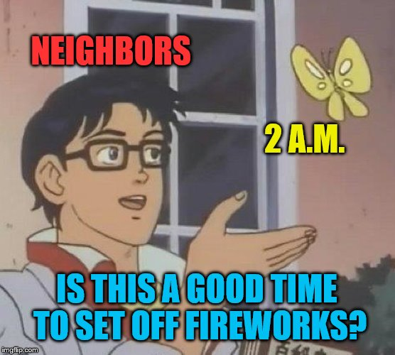 For the record, the answer is no. | NEIGHBORS 2 A.M. IS THIS A GOOD TIME TO SET OFF FIREWORKS? | image tagged in memes,is this a pigeon,fourth of july,fireworks,neighbors | made w/ Imgflip meme maker