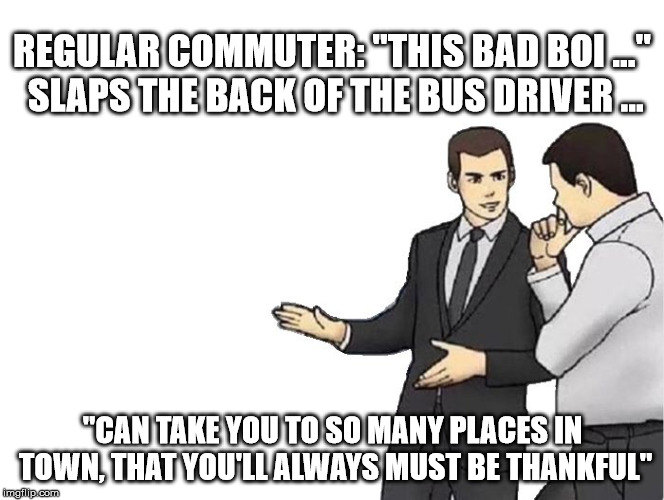 "Car Salesman Slaps Hood Meme | REGULAR COMMUTER: ""THIS BAD BOI ..."" SLAPS THE BACK OF THE BUS DRIVER ... ""CAN TAKE YOU TO SO MANY PLACES IN TOWN, THAT YOU'LL ALWAYS MUST B 