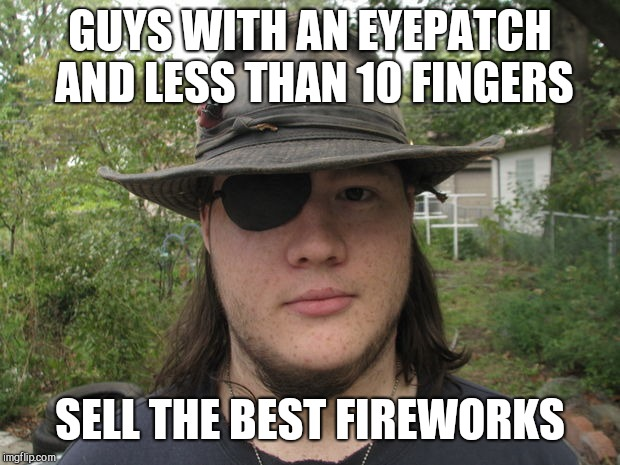GUYS WITH AN EYEPATCH AND LESS THAN 10 FINGERS SELL THE BEST FIREWORKS | image tagged in fireworks buyers tip | made w/ Imgflip meme maker