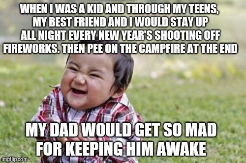 Evil Toddler Meme | WHEN I WAS A KID AND THROUGH MY TEENS, MY BEST FRIEND AND I WOULD STAY UP ALL NIGHT EVERY NEW YEAR'S SHOOTING OFF FIREWORKS. THEN PEE ON THE | image tagged in memes,evil toddler | made w/ Imgflip meme maker