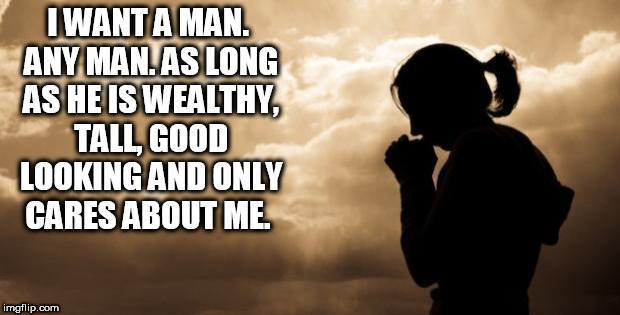Woman Praying | I WANT A MAN. ANY MAN. AS LONG AS HE IS WEALTHY, TALL, GOOD LOOKING AND ONLY CARES ABOUT ME. | image tagged in woman praying | made w/ Imgflip meme maker