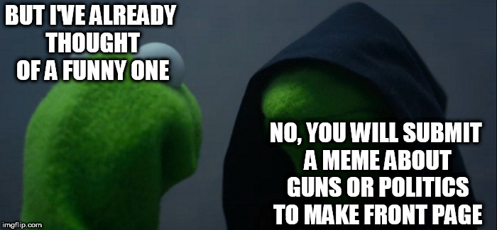 Evil Kermit Meme | BUT I'VE ALREADY THOUGHT OF A FUNNY ONE NO, YOU WILL SUBMIT A MEME ABOUT GUNS OR POLITICS TO MAKE FRONT PAGE | image tagged in memes,evil kermit | made w/ Imgflip meme maker