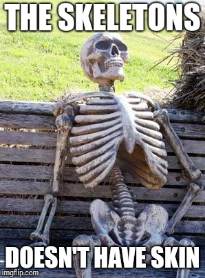 Waiting Skeleton Meme | THE SKELETONS DOESN'T HAVE SKIN | image tagged in memes,waiting skeleton | made w/ Imgflip meme maker