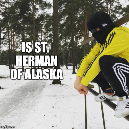 IS ST. HERMAN OF ALASKA | made w/ Imgflip meme maker