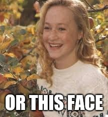 OR THIS FACE | made w/ Imgflip meme maker