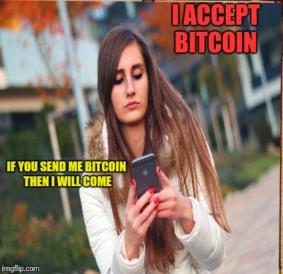Bitcoin accept any profession | IF YOU SEND ME BITCOIN THEN I WILL COME I ACCEPT BITCOIN | image tagged in funny,image | made w/ Imgflip meme maker