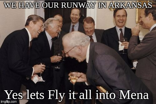 Laughing Men In Suits Meme | WE HAVE OUR RUNWAY IN ARKANSAS Yes lets Fly it all into Mena | image tagged in memes,laughing men in suits | made w/ Imgflip meme maker