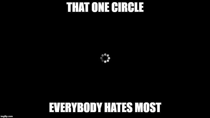 Loading Screen  | THAT ONE CIRCLE EVERYBODY HATES MOST | image tagged in loading,youtube | made w/ Imgflip meme maker
