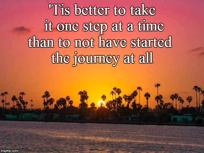 'Tis better to take it one step at a time than to not have started the journey at all | made w/ Imgflip meme maker