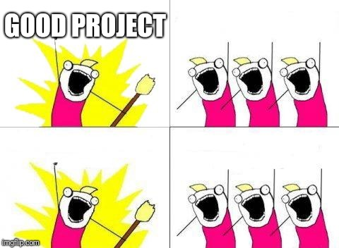 What Do We Want Meme | GOOD PROJECT | image tagged in memes,what do we want | made w/ Imgflip meme maker