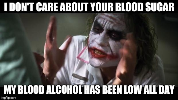 And everybody loses their minds Meme | I DON'T CARE ABOUT YOUR BLOOD SUGAR MY BLOOD ALCOHOL HAS BEEN LOW ALL DAY | image tagged in memes,and everybody loses their minds | made w/ Imgflip meme maker