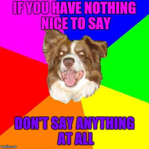 To SmokeWeedEveryday and WhyDoesItStaffBronyMemes | IF YOU HAVE NOTHING NICE TO SAY DON'T SAY ANYTHING AT ALL | image tagged in advice chili,chili the border collie,imgflip users,imgflip trolls,border collie,dogs | made w/ Imgflip meme maker