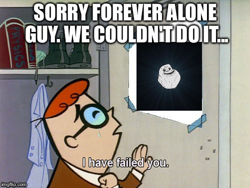 I have failed you | SORRY FOREVER ALONE GUY. WE COULDN'T DO IT... | image tagged in i have failed you | made w/ Imgflip meme maker