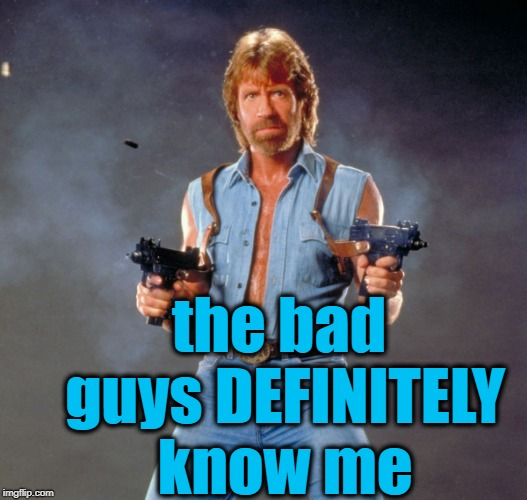 Chuck Norris Guns Meme | the bad guys DEFINITELY know me | image tagged in memes,chuck norris guns,chuck norris | made w/ Imgflip meme maker