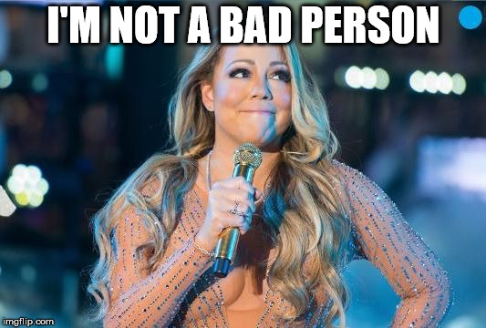 Lip synching Mariah | I'M NOT A BAD PERSON | image tagged in lip synching mariah | made w/ Imgflip meme maker