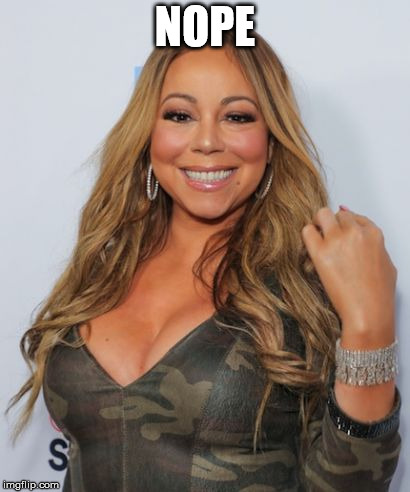 Mariah Carey | NOPE | image tagged in mariah carey | made w/ Imgflip meme maker