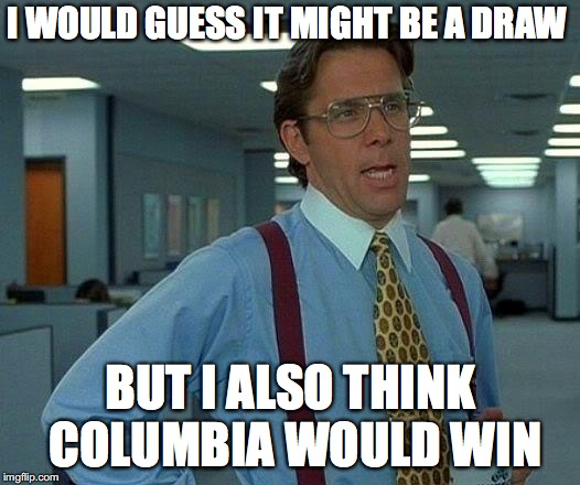 That Would Be Great Meme | I WOULD GUESS IT MIGHT BE A DRAW BUT I ALSO THINK COLUMBIA WOULD WIN | image tagged in memes,that would be great | made w/ Imgflip meme maker